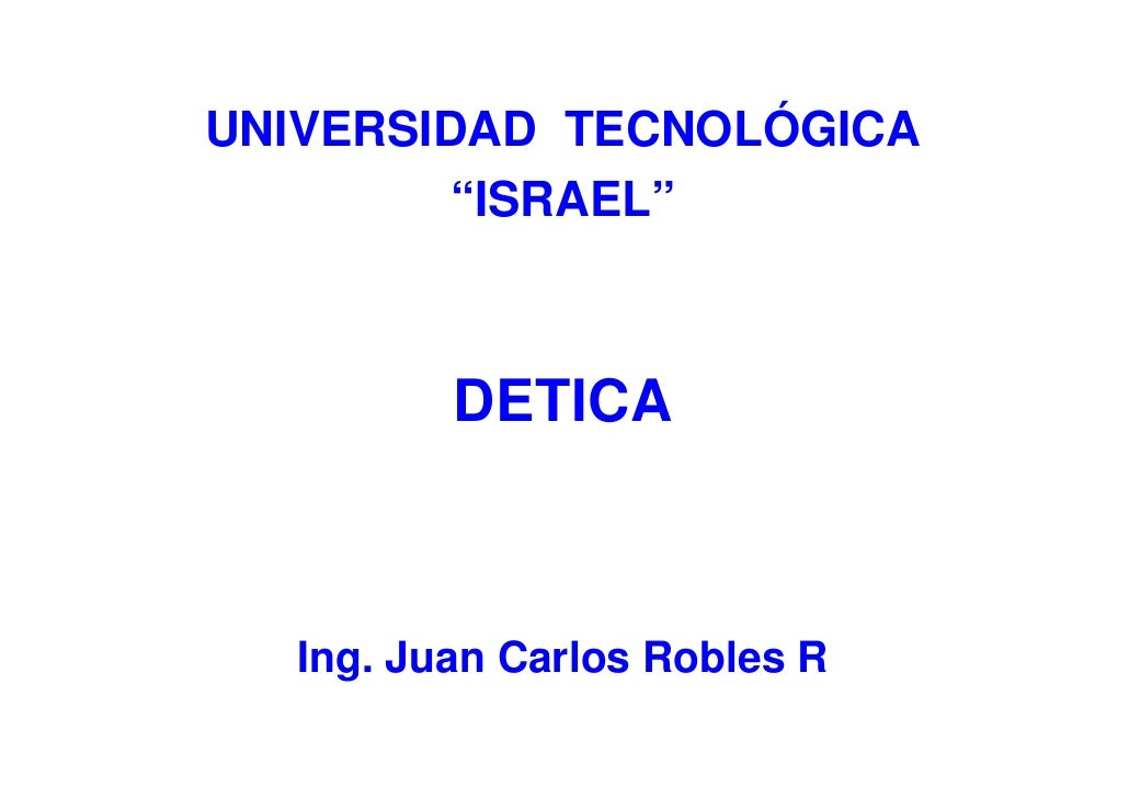 """UNIVERSIDAD TECNOLÓGICA         """"ISRAEL""""             DETICA      Ing. Juan Carlos Robles R"""