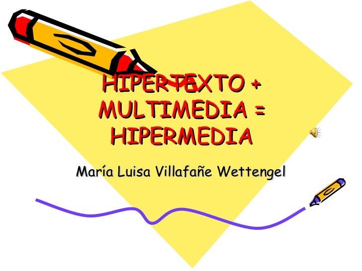 HIPERTEXTO + MULTIMEDIA = HIPERMEDIA María Luisa Villafañe Wettengel