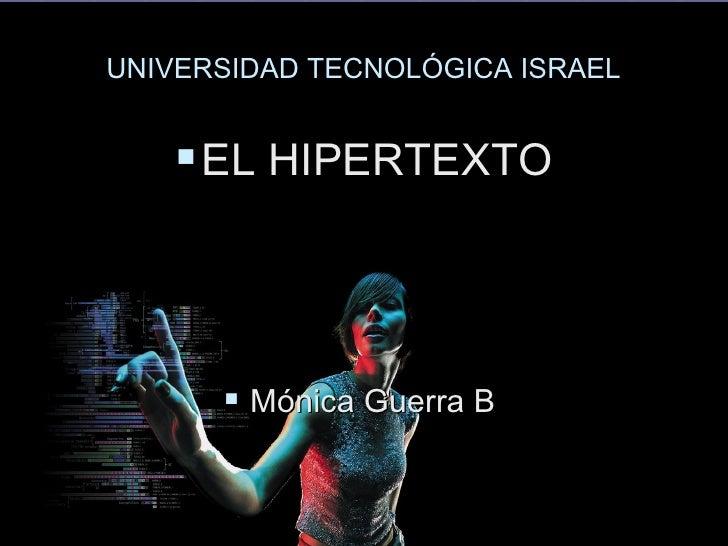 UNIVERSIDAD TECNOLÓGICA ISRAEL <ul><li>EL HIPERTEXTO </li></ul><ul><li>Mónica Guerra B  </li></ul>