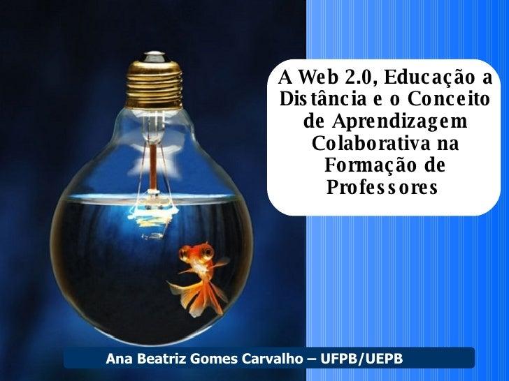 A Web 2.0, Educação a Distância e o Conceito de Aprendizagem Colaborativa na Formação de Professores   Ana Beatriz Gomes C...