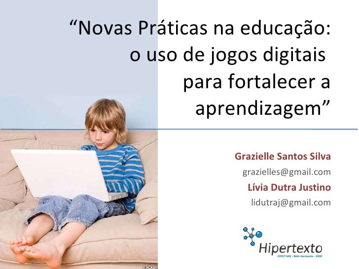 """Grazielle Santos Silva [email_address] Lívia Dutra Justino [email_address] """" Novas Práticas na educação: o uso de jogos di..."""