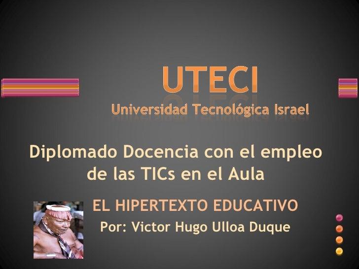 Diplomado Docencia con el empleo de las TICs en el Aula EL HIPERTEXTO EDUCATIVO Por: Victor Hugo Ulloa Duque