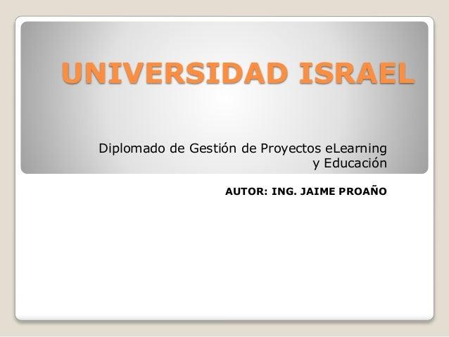 UNIVERSIDAD ISRAEL Diplomado de Gestión de Proyectos eLearning y Educación AUTOR: ING. JAIME PROAÑO