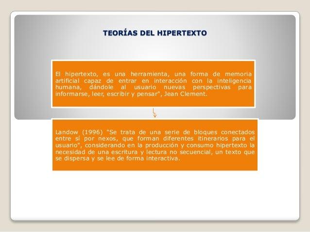 TEORÍAS DEL HIPERTEXTO El hipertexto, es una herramienta, una forma de memoria artificial capaz de entrar en interacción c...
