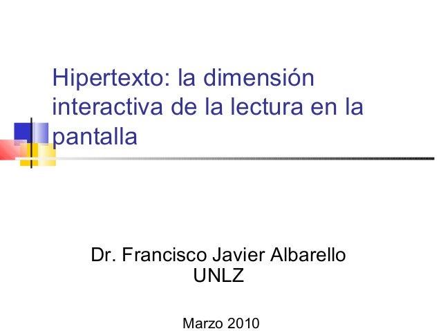 Hipertexto: la dimensión interactiva de la lectura en la pantalla Dr. Francisco Javier Albarello UNLZ Marzo 2010