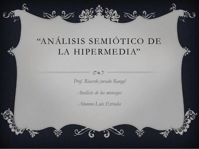 """""""ANÁLISIS SEMIÓTICO DE LA HIPERMEDIA"""" Prof. Ricardo jurado Rangel Análisis de los mensajes Alumno Luis Estrada"""