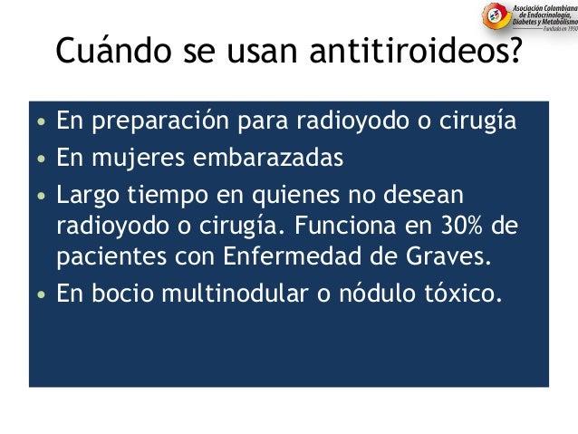 Cuándo se usan antitiroideos? • En preparación para radioyodo o cirugía • En mujeres embarazadas • Largo tiempo en quienes...