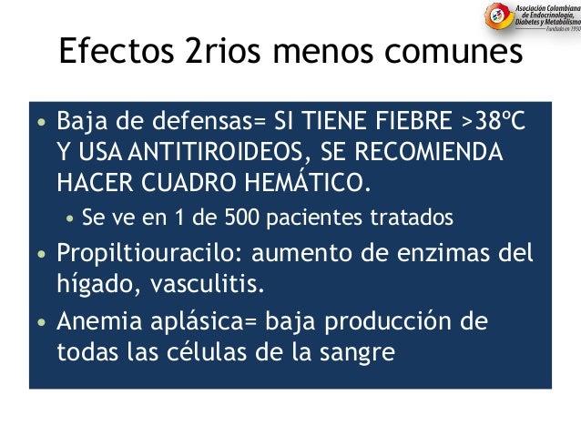 Efectos 2rios menos comunes • Baja de defensas= SI TIENE FIEBRE >38ºC Y USA ANTITIROIDEOS, SE RECOMIENDA HACER CUADRO HEMÁ...