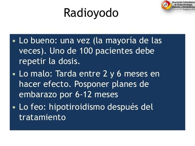 Radioyodo... • Lo bueno: una vez (la mayoría de las veces). Uno de 100 pacientes debe repetir la dosis. • Lo malo: Tarda e...