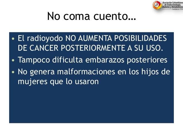 No coma cuento… • El radioyodo NO AUMENTA POSIBILIDADES DE CANCER POSTERIORMENTE A SU USO. • Tampoco dificulta embarazos p...