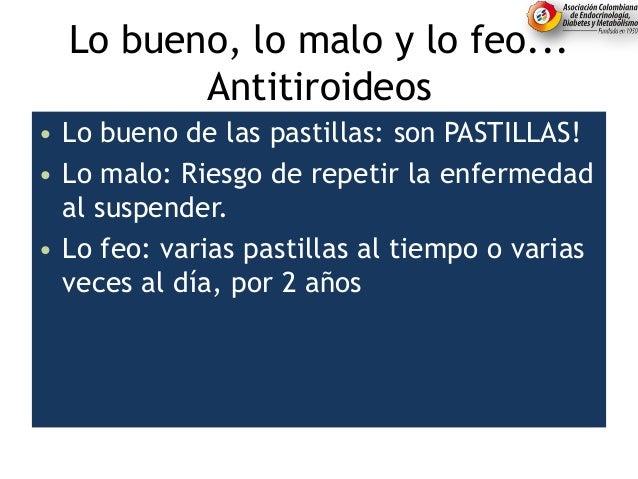 Lo bueno, lo malo y lo feo... Antitiroideos • Lo bueno de las pastillas: son PASTILLAS! • Lo malo: Riesgo de repetir la en...