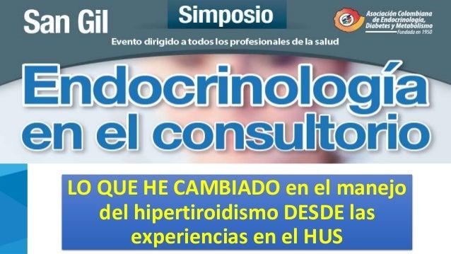 Hipertiroidismo: Experiencias en el Hospital Universitario de Santander LO QUE HE CAMBIADO en el manejo del hipertiroidism...