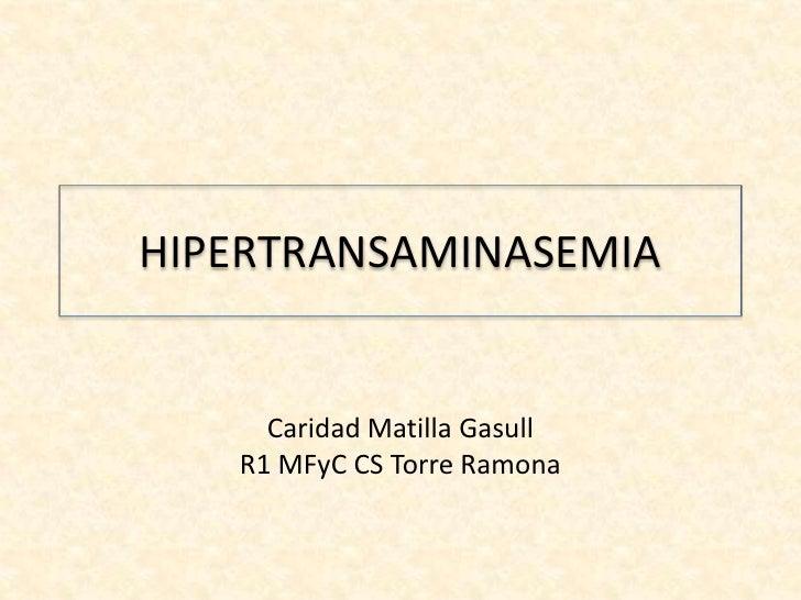 HIPERTRANSAMINASEMIA     Caridad Matilla Gasull   R1 MFyC CS Torre Ramona