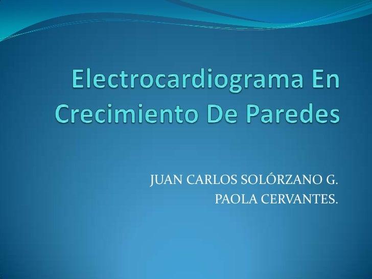 Electrocardiograma En Crecimiento De Paredes<br />JUAN CARLOS SOLÓRZANO G.<br />PAOLA CERVANTES.<br />