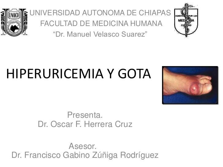 """UNIVERSIDAD AUTONOMA DE CHIAPAS      FACULTAD DE MEDICINA HUMANA         """"Dr. Manuel Velasco Suarez""""HIPERURICEMIA Y GOTA  ..."""