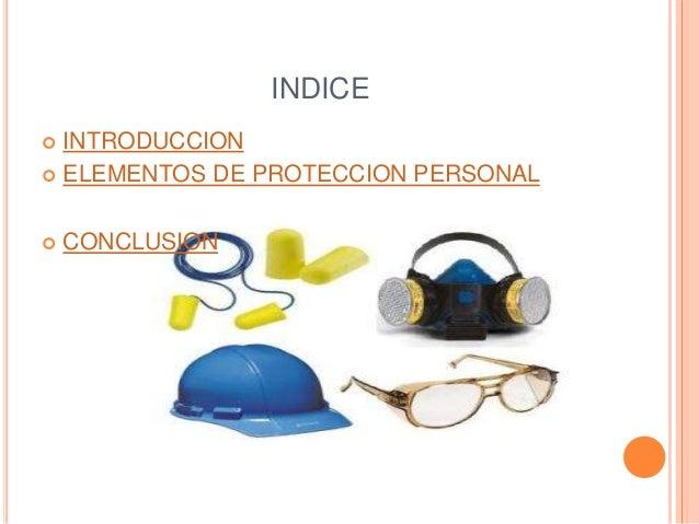 INDICE   INTRODUCCION   ELEMENTOS DE PROTECCION PERSONAL   CONCLUSION