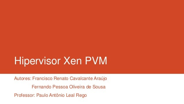 Hipervisor Xen PVM Autores: Francisco Renato Cavalcante Araújo Fernando Pessoa Oliveira de Sousa Professor: Paulo Antônio ...