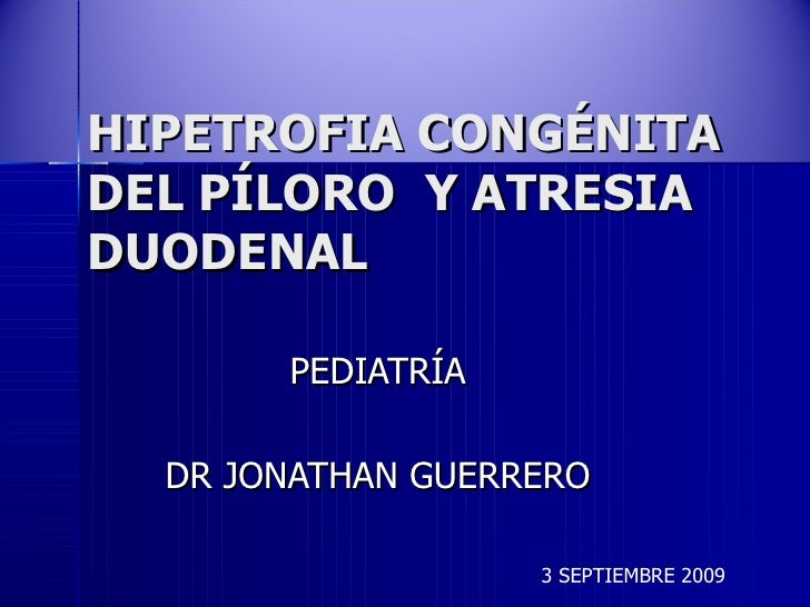 HIPETROFIA CONGÉNITA DEL PÍLORO  Y ATRESIA DUODENAL PEDIATRÍA DR JONATHAN GUERRERO 3 SEPTIEMBRE 2009