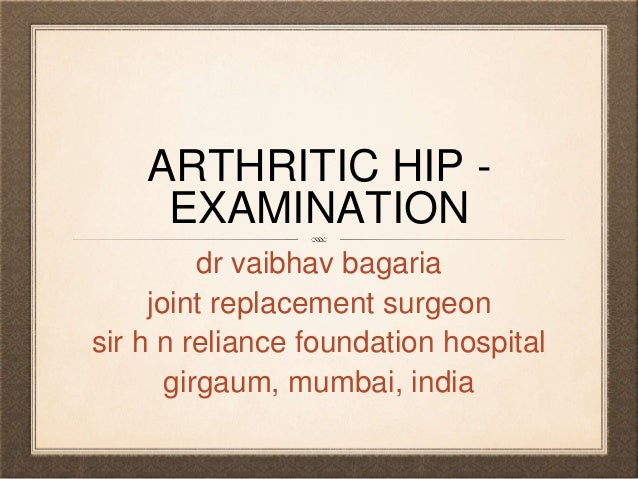 ARTHRITIC HIP - EXAMINATION dr vaibhav bagaria joint replacement surgeon sir h n reliance foundation hospital girgaum, mum...
