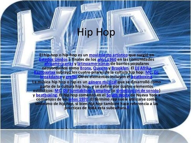 Hip Hop    El hip hop o hip-hop es un movimiento artístico que surgió en   Estados Unidos a finales de los años 1960 en la...