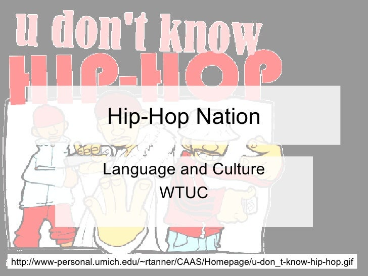 Hip-Hop Nation Language and Culture WTUC http://www-personal.umich.edu/~rtanner/CAAS/Homepage/u-don_t-know-hip-hop.gif