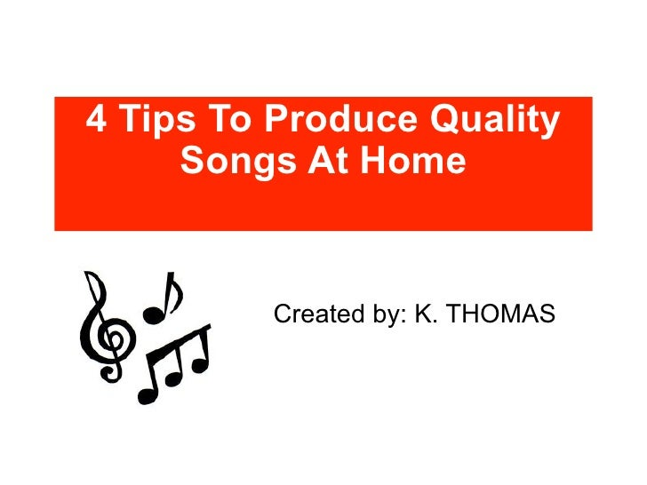 4 Tips To Produce Quality     Songs At Home         Created by: K. THOMAS
