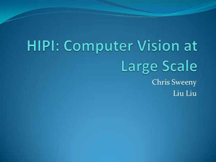 HIPI: Computer Vision atLarge Scale<br />Chris Sweeny<br />Liu Liu<br />