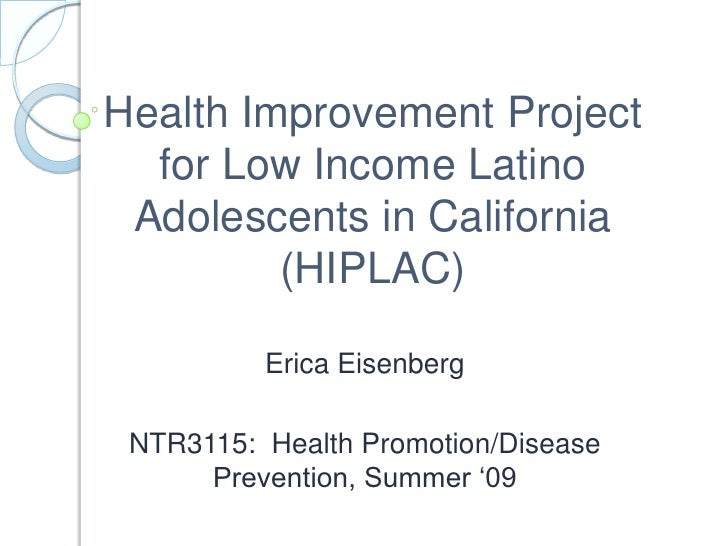 Health Improvement Project for Low Income Latino Adolescents in California (HIPLAC)<br />Erica Eisenberg<br />NTR3115:  He...