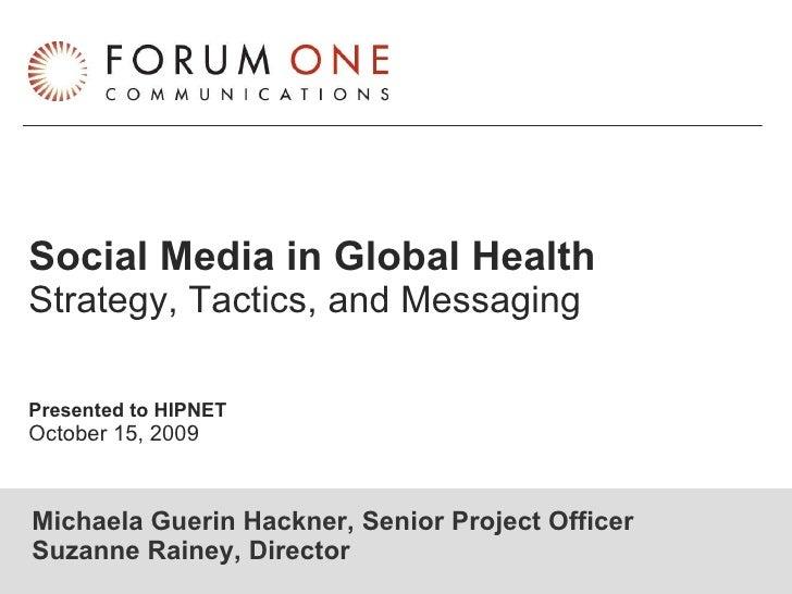 Social Media in Global Health Strategy, Tactics, and Messaging Presented to HIPNET October 15, 2009 Michaela Guerin Hackne...