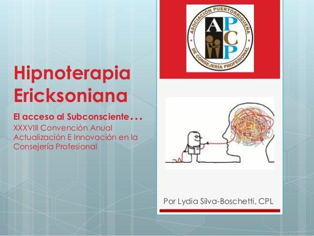 Hipnoterapia Ericksoniana El acceso al Subconsciente… XXXVIII Convención Anual Actualización E Innovación en la Consejería...