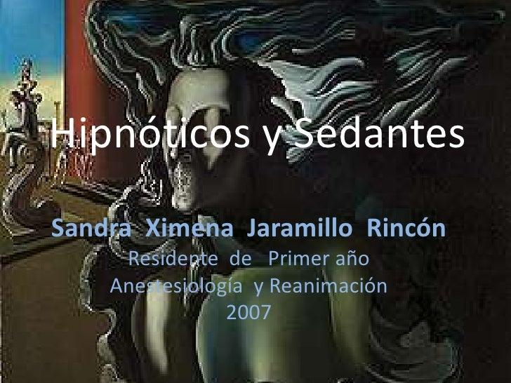 Hipnóticos y Sedantes <br />Sandra  Ximena  Jaramillo  Rincón<br />Residente  de   Primer año<br />Anestesiología  y Reani...