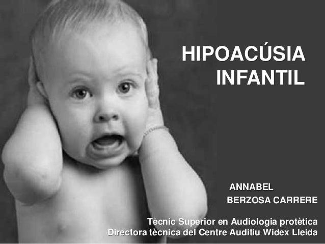HIPOACÚSIA INFANTIL  ANNABEL BERZOSA CARRERE Tècnic Superior en Audiologia protètica Directora tècnica del Centre Auditiu ...