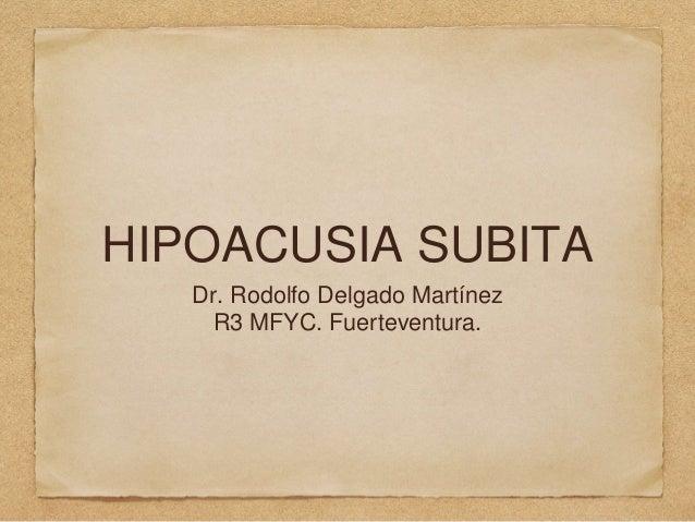 HIPOACUSIA SUBITA Dr. Rodolfo Delgado Martínez R3 MFYC. Fuerteventura.