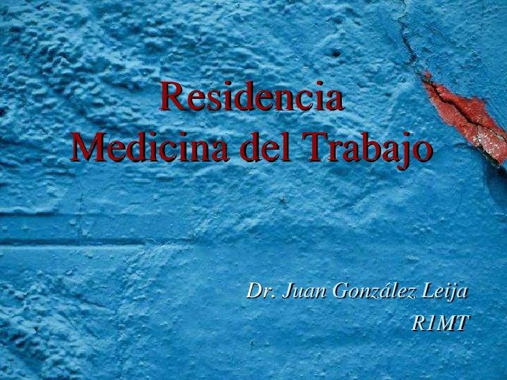 ResidenciaMedicina del Trabajo         Dr. Juan González Leija                         R1MT