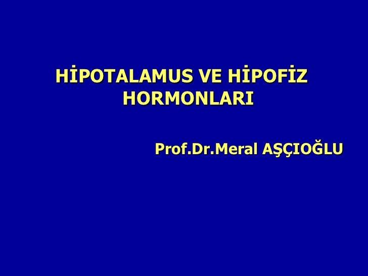 HİPOTALAMUS VE HİPOFİZ      HORMONLARI        Prof.Dr.Meral AŞÇIOĞLU