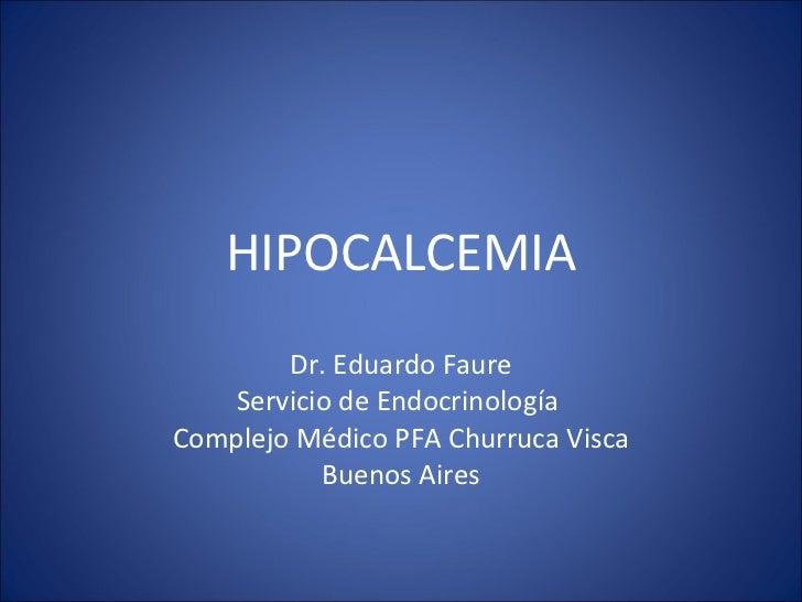 HIPOCALCEMIA Dr. Eduardo Faure Servicio de Endocrinología  Complejo Médico PFA Churruca Visca Buenos Aires