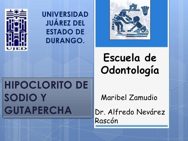 UNIVERSIDAD JUÁREZ DEL ESTADO DE DURANGO.<br />Escuela de Odontología<br />HIPOCLORITO DE SODIO Y GUTAPERCHA<br />Maribel ...