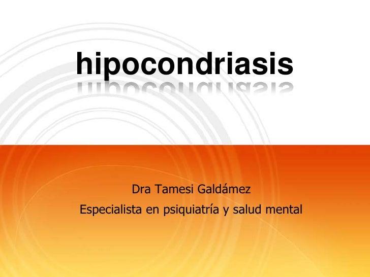 hipocondriasis         Dra Tamesi GaldámezEspecialista en psiquiatría y salud mental