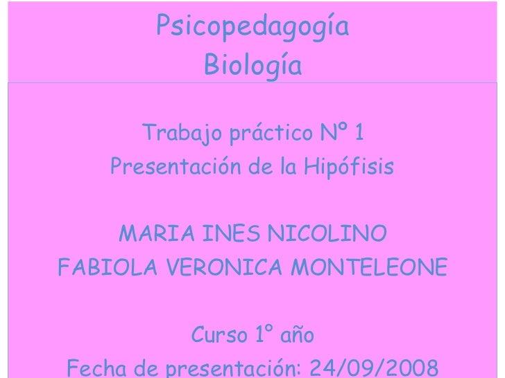 Psicopedagogía Biología <ul><li>Trabajo práctico Nº 1 </li></ul><ul><li>Presentación de la Hipófisis </li></ul><ul><li>MAR...