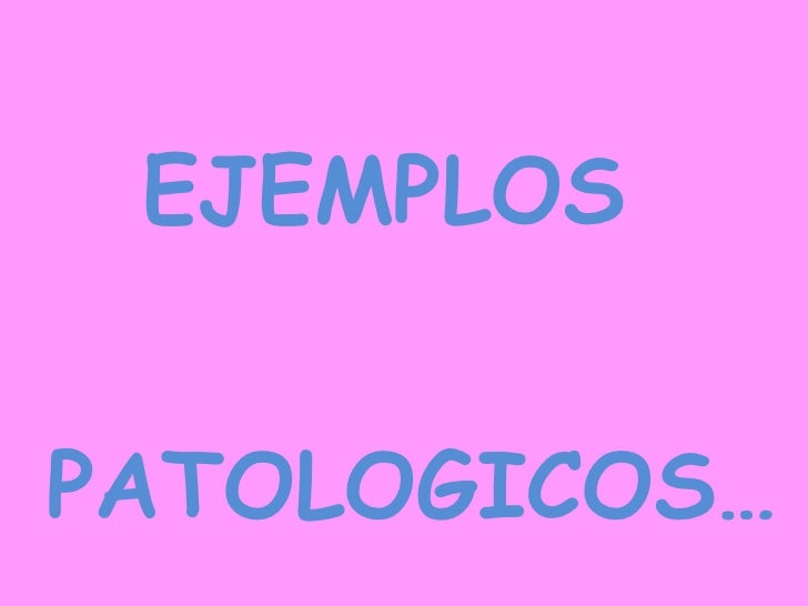 <ul><li>EJEMPLOS </li></ul><ul><li>PATOLOGICOS… </li></ul>