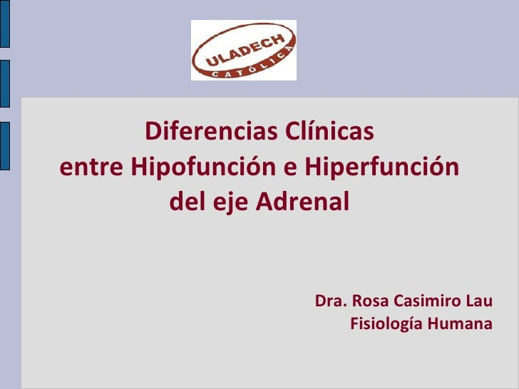 Diferencias Clínicas entre Hipofunción e Hiperfunción del eje Adrenal Dra. Rosa Casimiro Lau Fisiología Humana