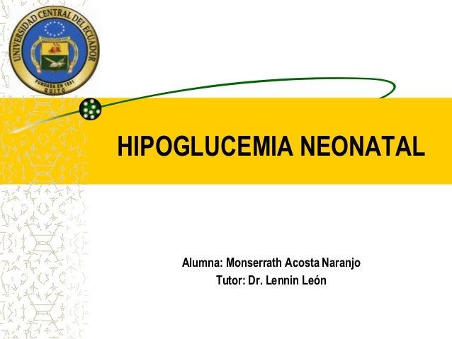 HIPOGLUCEMIA NEONATAL    Alumna: Monserrath Acosta Naranjo         Tutor: Dr. Lennin León