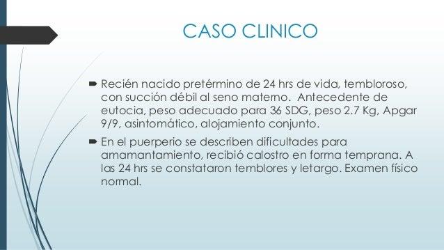 CASO CLINICO  Recién nacido pretérmino de 24 hrs de vida, tembloroso, con succión débil al seno materno. Antecedente de e...