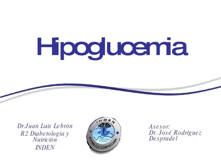 Hipoglucemia Dr.Juan Luis Lebrón R2 Diabetología y Nutrición INDEN Asesor: Dr. José Rodríguez Despradel