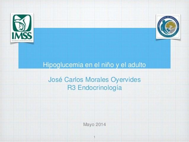 Hipoglucemia en el niño y el adulto José Carlos Morales Oyervides R3 Endocrinología Mayo 2014 1