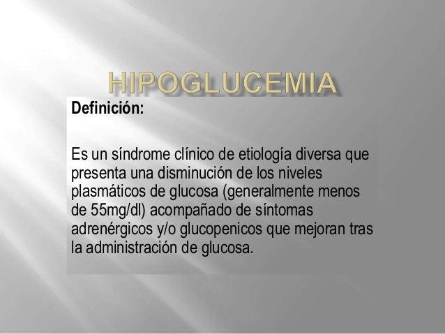 Definición:Es un síndrome clínico de etiología diversa quepresenta una disminución de los nivelesplasmáticos de glucosa (g...