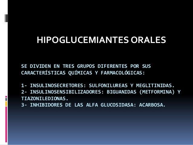 SE DIVIDEN EN TRES GRUPOS DIFERENTES POR SUSCARACTERÍSTICAS QUÍMICAS Y FARMACOLÓGICAS:1- INSULINOSECRETORES: SULFONILUREAS...