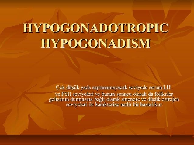 HHYYPOGONADOTROPICPOGONADOTROPIC HYPOGONADISMHYPOGONADISM ÇÇok dok düşüüşük yada saptanamayacak seviyede serum LHk yada sa...