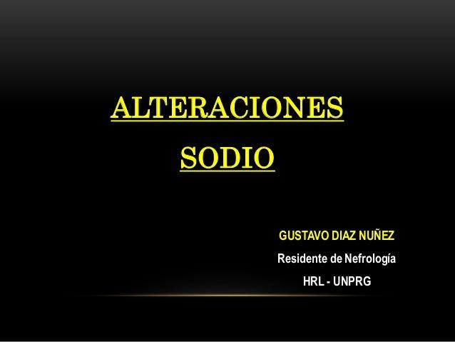 ALTERACIONES SODIO GUSTAVO DIAZ NUÑEZ Residente de Nefrología HRL - UNPRG