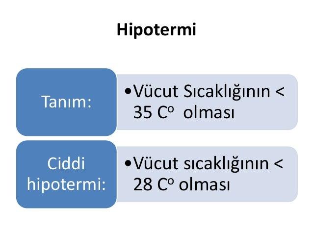 Hipotermi •Vücut Sıcaklığının < 35 Co olması Tanım: •Vücut sıcaklığının < 28 Co olması Ciddi hipotermi: